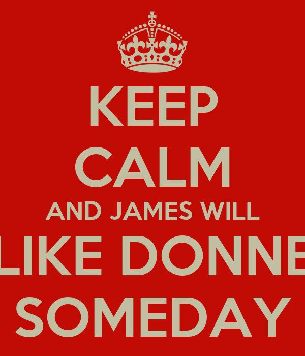 KEEP CALM AND JAMES WILL LIKE DONNE SOMEDAY