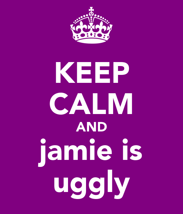 KEEP CALM AND jamie is uggly