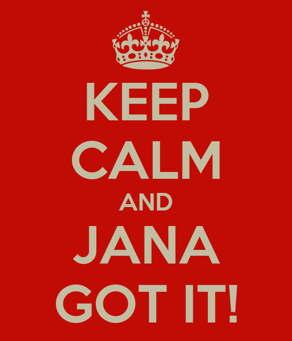 KEEP CALM AND JANA GOT IT!