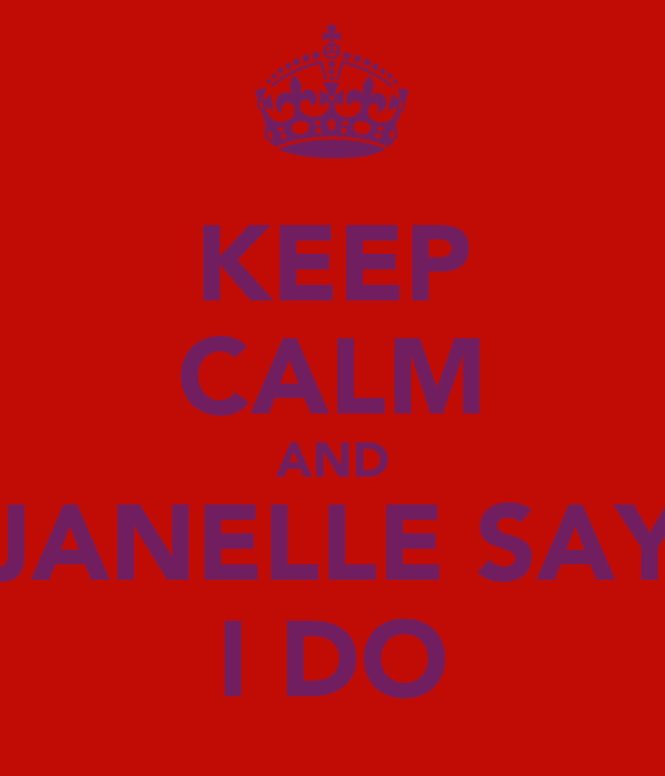 KEEP CALM AND JANELLE SAY I DO