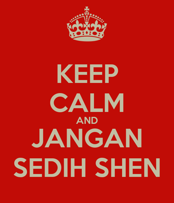 KEEP CALM AND JANGAN SEDIH SHEN