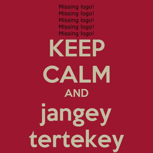 KEEP CALM AND jangey tertekey