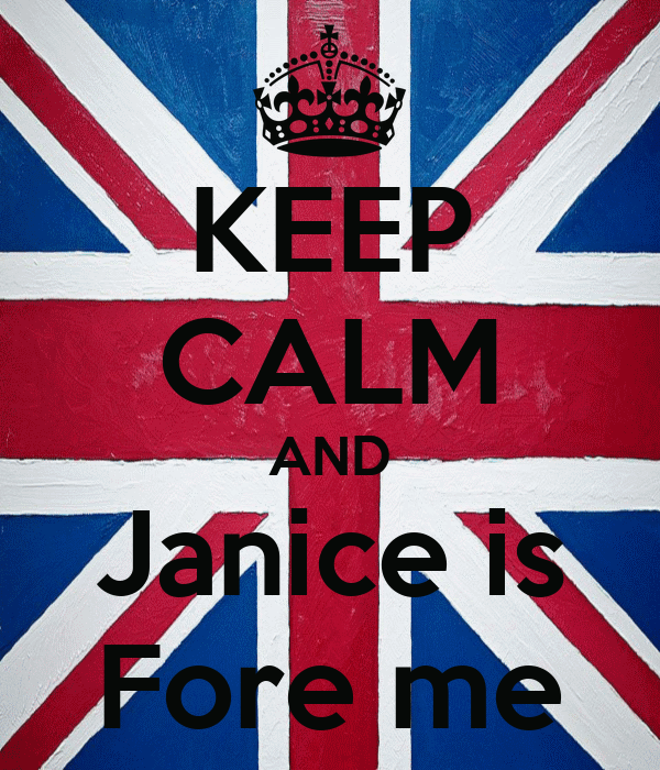 KEEP CALM AND Janice is Fore me