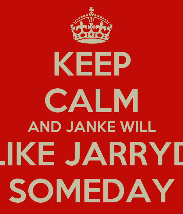 KEEP CALM AND JANKE WILL LIKE JARRYD SOMEDAY