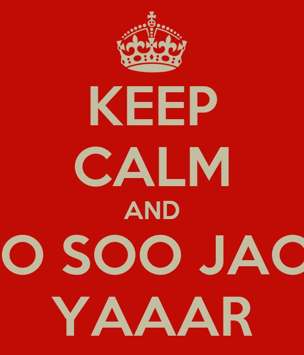 KEEP CALM AND JAOO SOO JAOOO  YAAAR