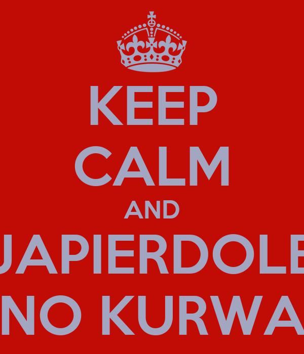KEEP CALM AND JAPIERDOLE NO KURWA