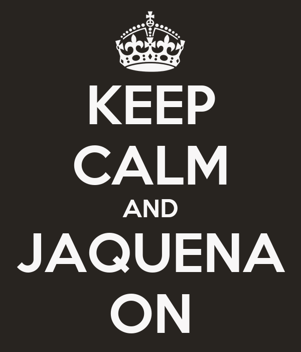 KEEP CALM AND JAQUENA ON