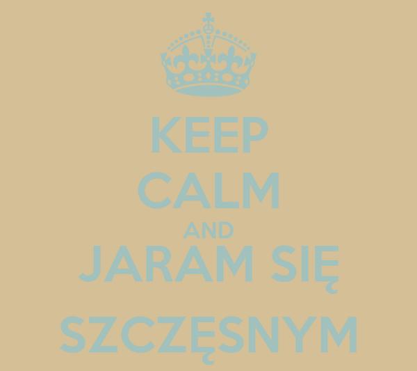 KEEP CALM AND JARAM SIĘ SZCZĘSNYM