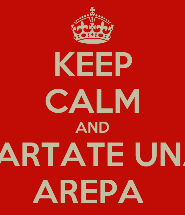 KEEP CALM AND JARTATE UNA AREPA