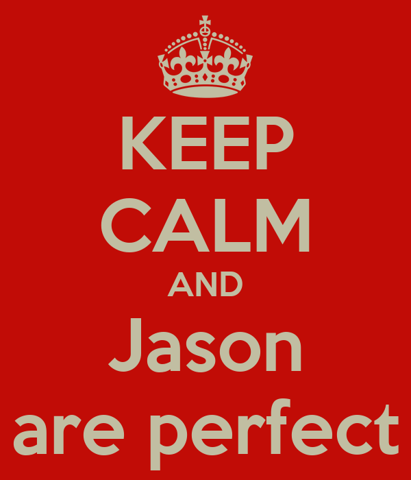 KEEP CALM AND Jason are perfect