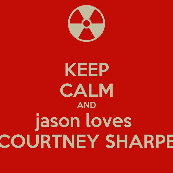 KEEP CALM AND jason loves  COURTNEY SHARPE