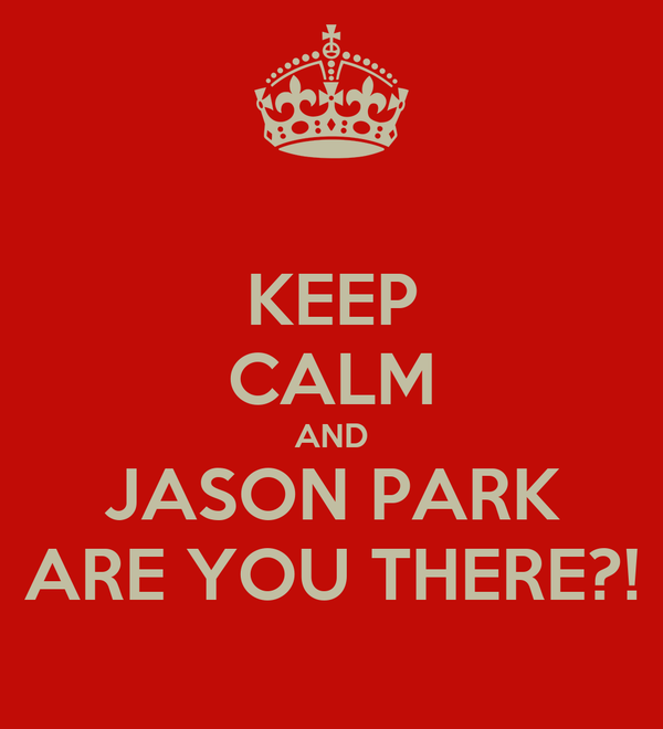 KEEP CALM AND JASON PARK ARE YOU THERE?!
