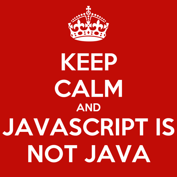 KEEP CALM AND JAVASCRIPT IS NOT JAVA