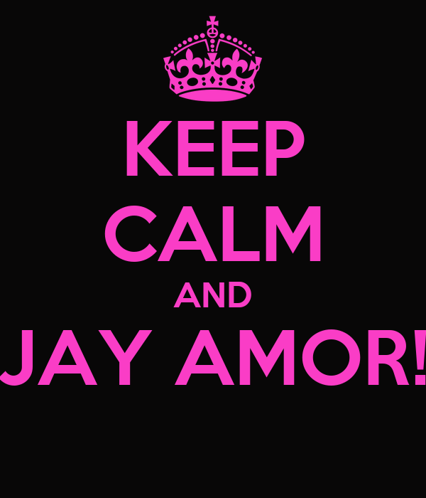 KEEP CALM AND JAY AMOR!