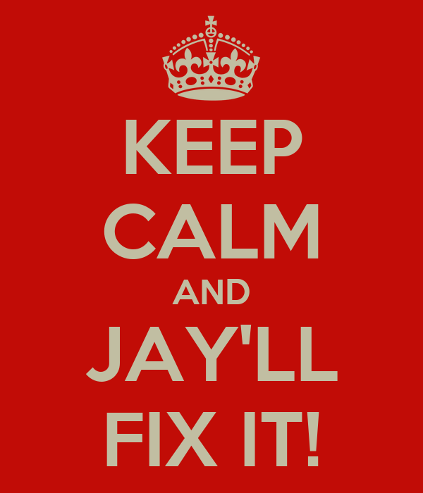 KEEP CALM AND JAY'LL FIX IT!