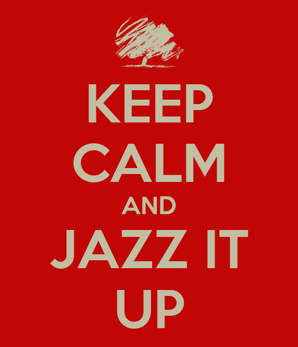 KEEP CALM AND JAZZ IT UP