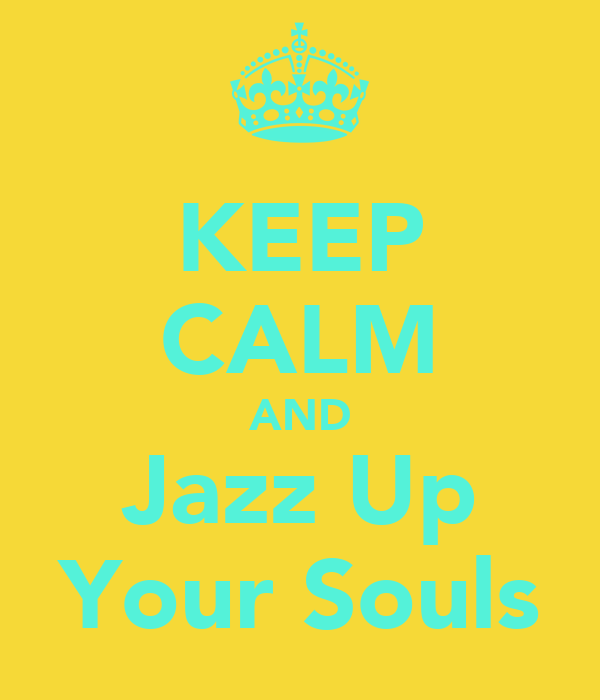 KEEP CALM AND Jazz Up Your Souls