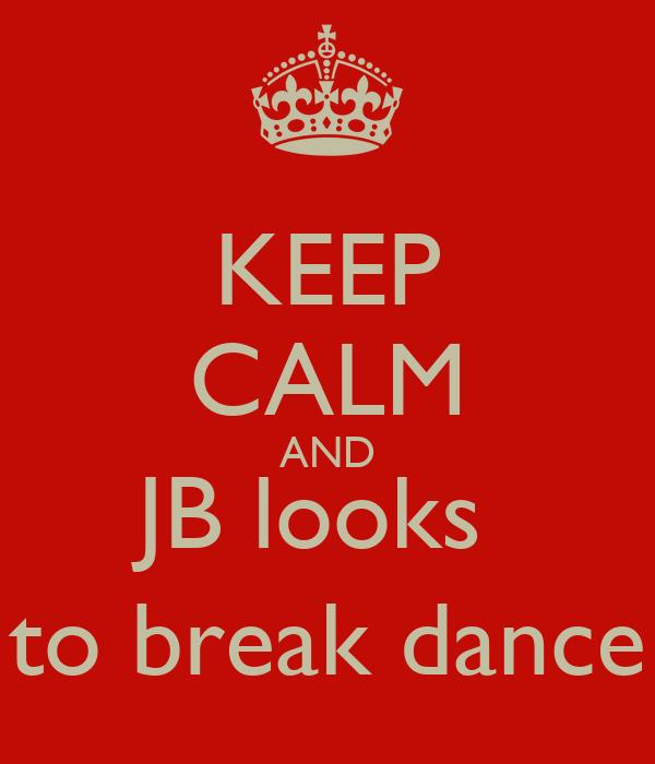 KEEP CALM AND JB looks  to break dance