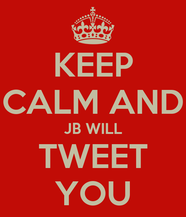 KEEP CALM AND JB WILL TWEET YOU