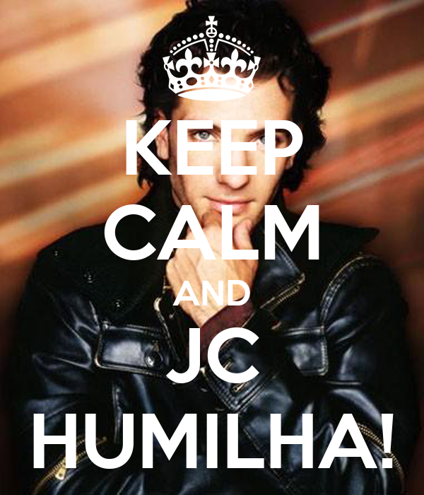 KEEP CALM AND JC HUMILHA!
