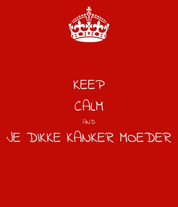 KEEP CALM AND JE DIKKE KANKER MOEDER
