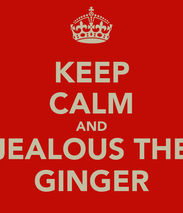 KEEP CALM AND JEALOUS THE GINGER