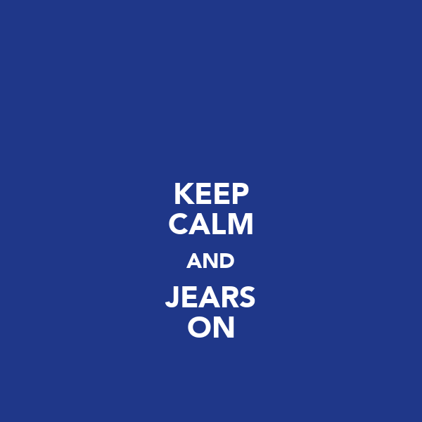 KEEP CALM AND JEARS ON