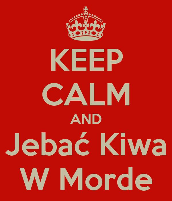KEEP CALM AND Jebać Kiwa W Morde