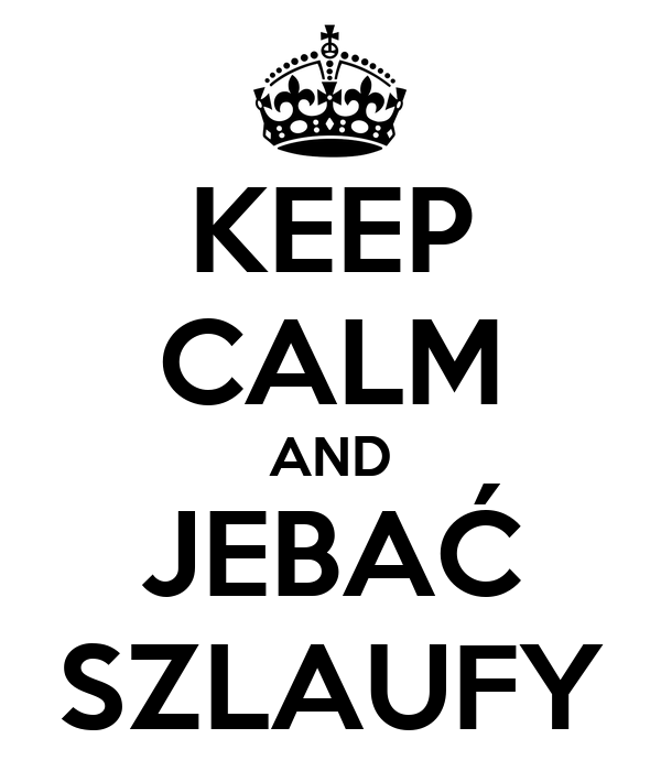 KEEP CALM AND JEBAĆ SZLAUFY