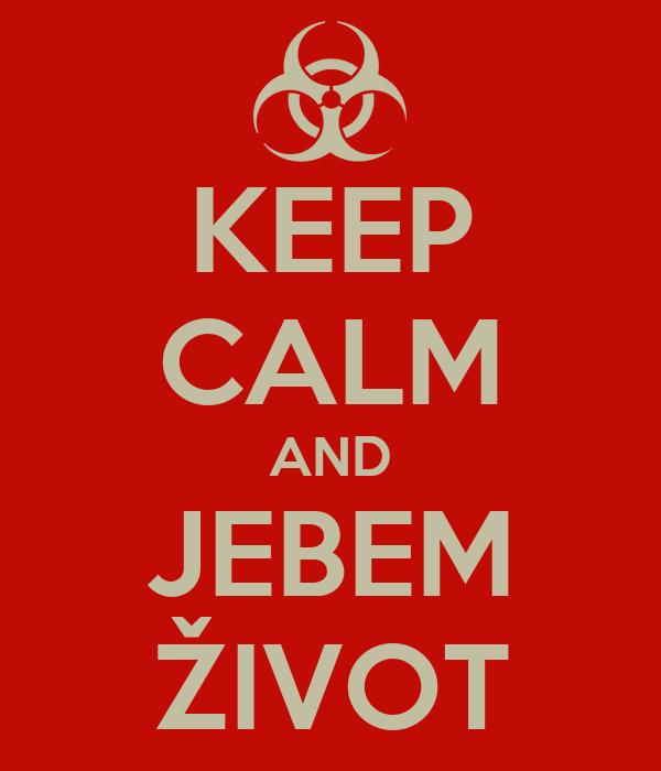 KEEP CALM AND JEBEM ŽIVOT