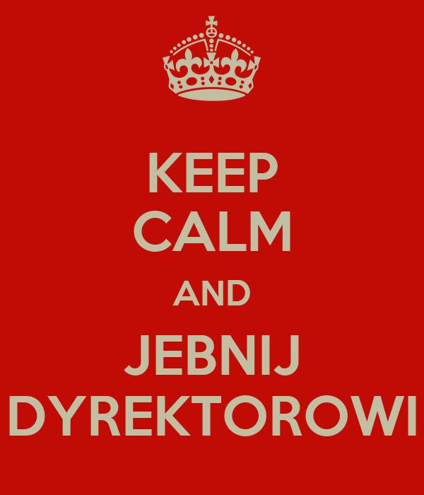 KEEP CALM AND JEBNIJ DYREKTOROWI