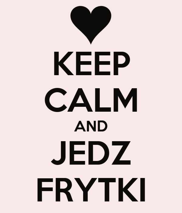KEEP CALM AND JEDZ FRYTKI