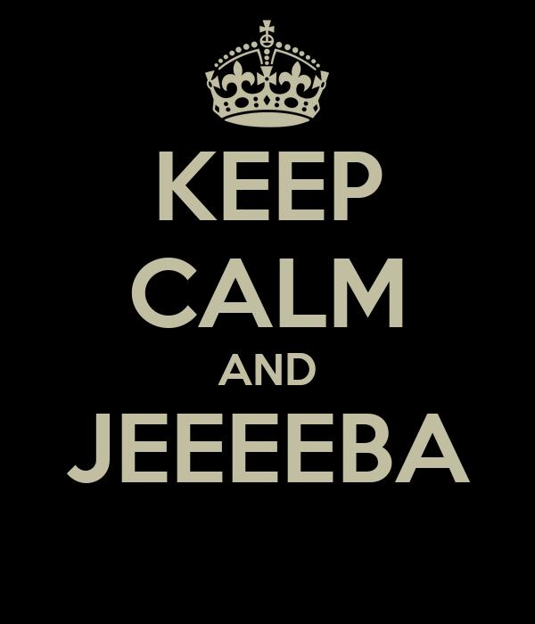 KEEP CALM AND JEEEEBA