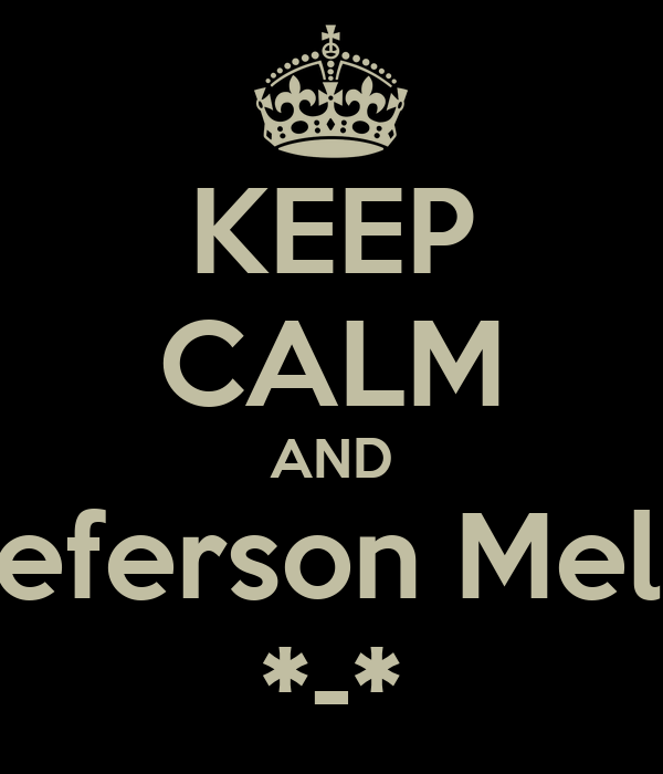 KEEP CALM AND Jeferson Melo *-*