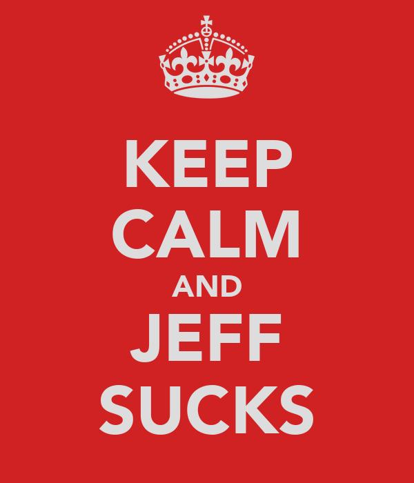 KEEP CALM AND JEFF SUCKS