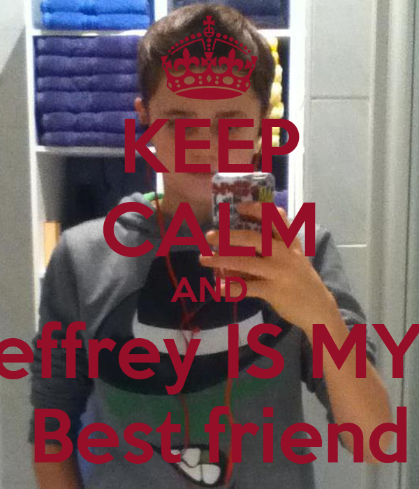 KEEP CALM AND jeffrey IS MY   Best friend