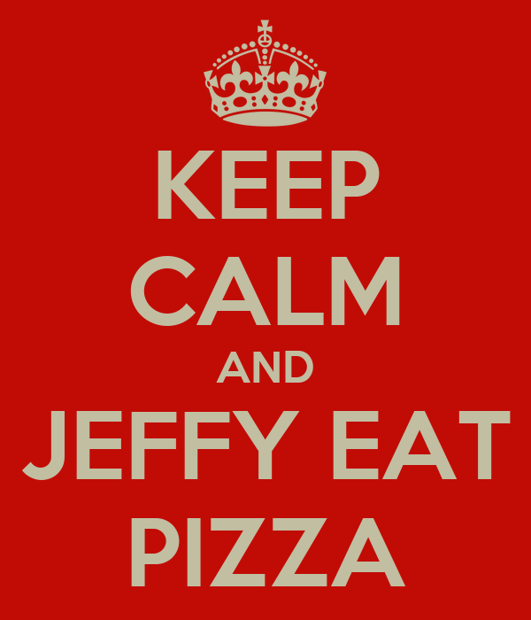 KEEP CALM AND JEFFY EAT PIZZA
