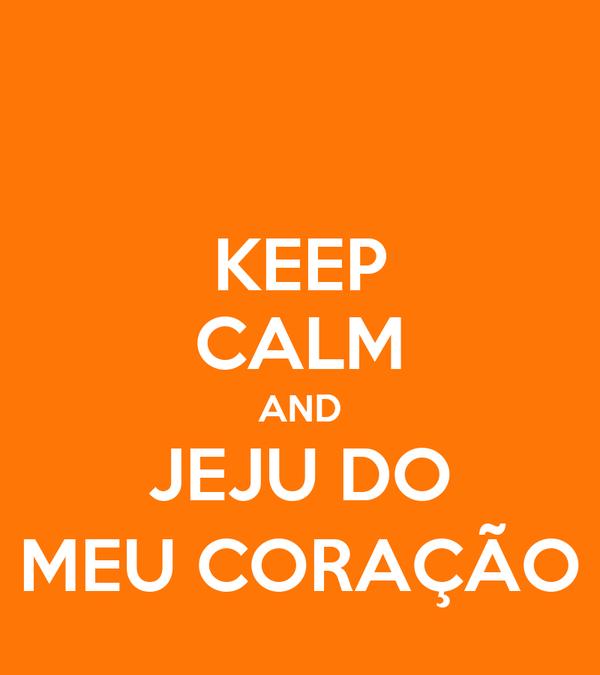 KEEP CALM AND JEJU DO MEU CORAÇÃO