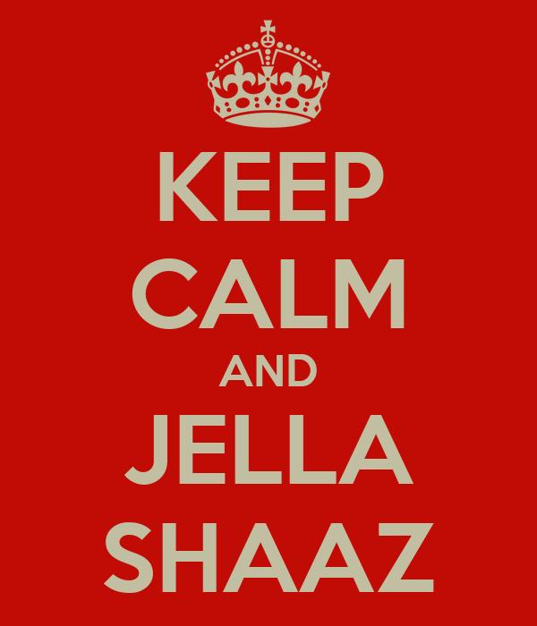 KEEP CALM AND JELLA SHAAZ