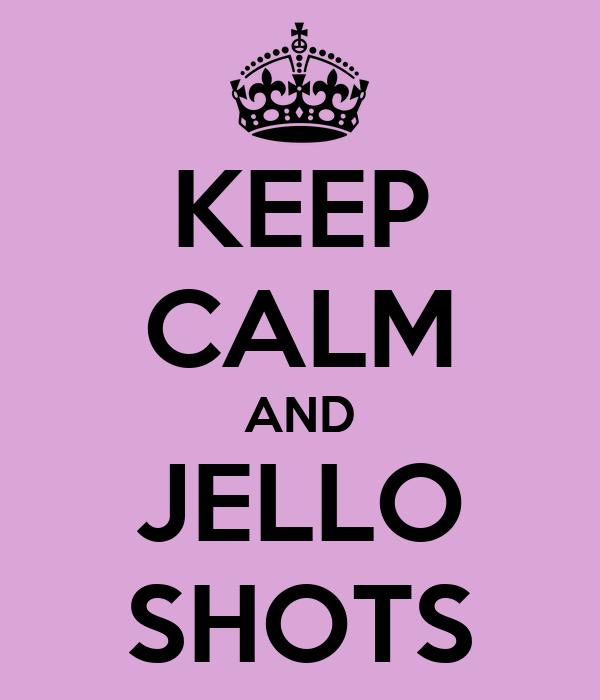 KEEP CALM AND JELLO SHOTS