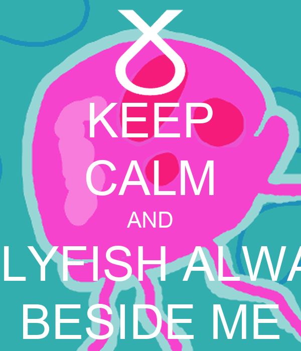 KEEP CALM AND JELLYFISH ALWAYS BESIDE ME