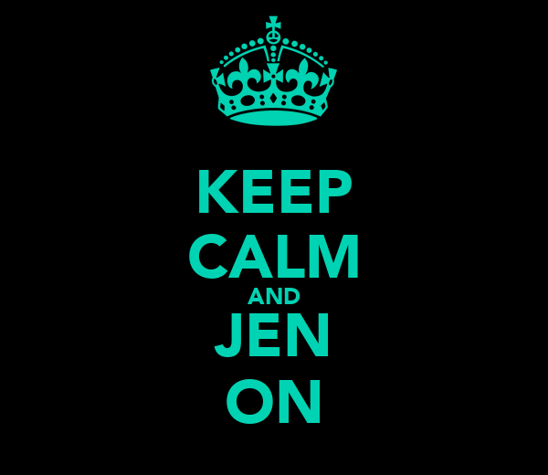 KEEP CALM AND JEN ON