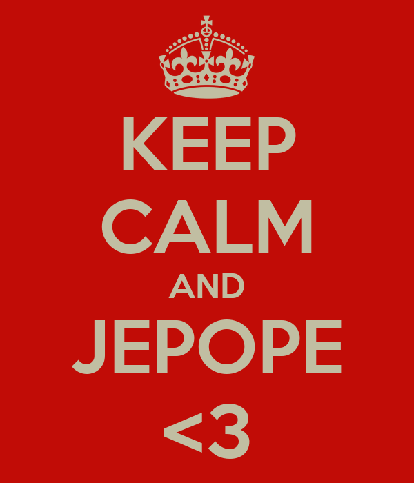 KEEP CALM AND JEPOPE <3