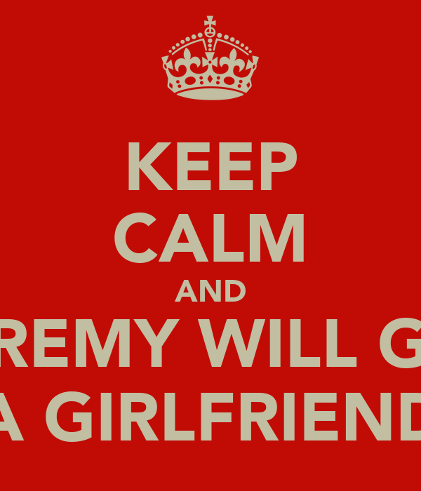 KEEP CALM AND JEREMY WILL GET A GIRLFRIEND