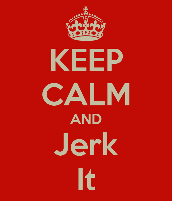 KEEP CALM AND Jerk It