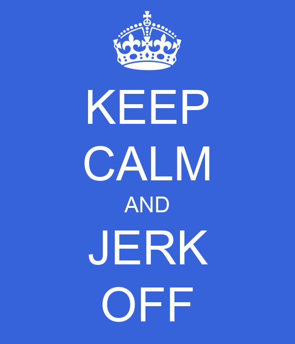 KEEP CALM AND JERK OFF