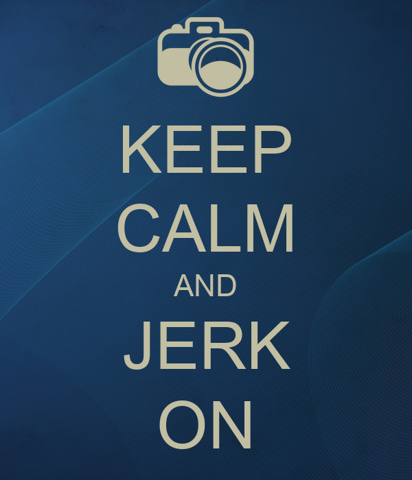 KEEP CALM AND JERK ON