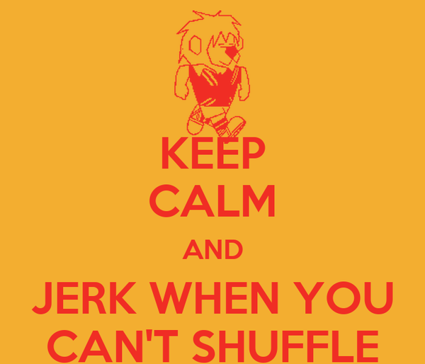 KEEP CALM AND JERK WHEN YOU CAN'T SHUFFLE