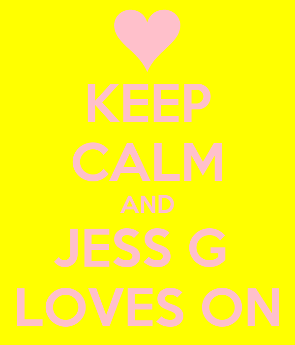 KEEP CALM AND JESS G  LOVES ON