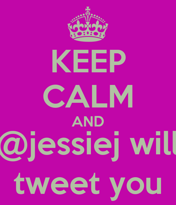 KEEP CALM AND @jessiej will tweet you
